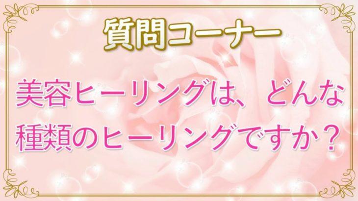 美容ヒーリングはどんな種類のヒーリングですか?~Reinaへの質問コーナー
